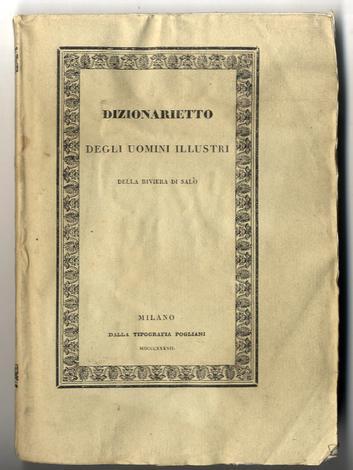 <strong>Dizionarietto degli uomini illustri della Riviera di Salò.</strong>Considerata qual era sotto la Rep. Veneta cioè formata dalle sei quadre e distretti antichi di Gargnano, Maderno, Salò, Montagna, Valtenese, e Campagna.